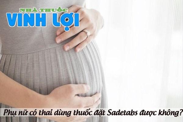 Phụ nữ có thai và cho con bú có dùng được thuốc đặt Sadetabs