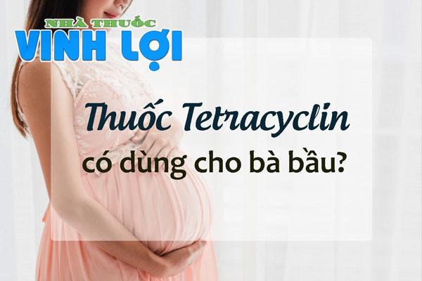 Tetracylin có dùng cho phụ nữ có thai, cho con bú không?