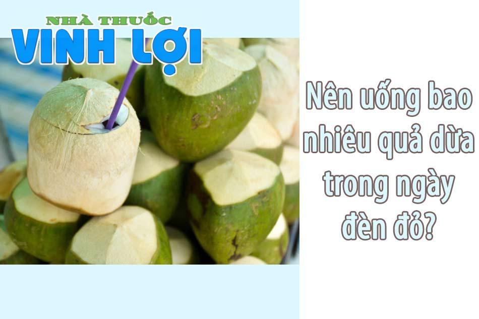 Nên uống bao nhiêu quả dừa trong ngày đèn đỏ?