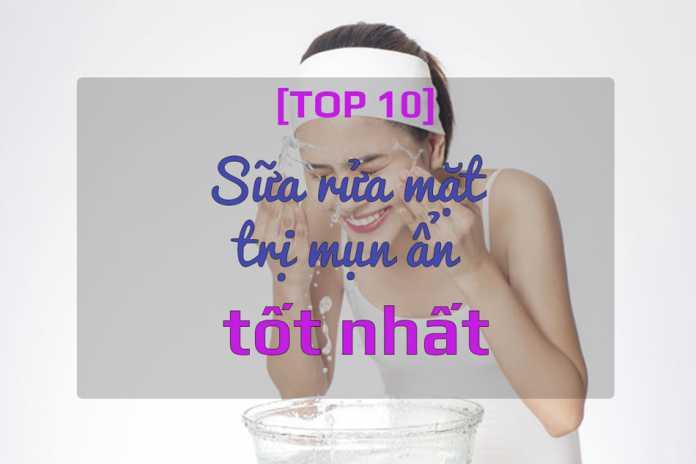 Top 10 sữa rửa mặt trị mụn ẩn tốt nhất, được ưa dùng hiện nay