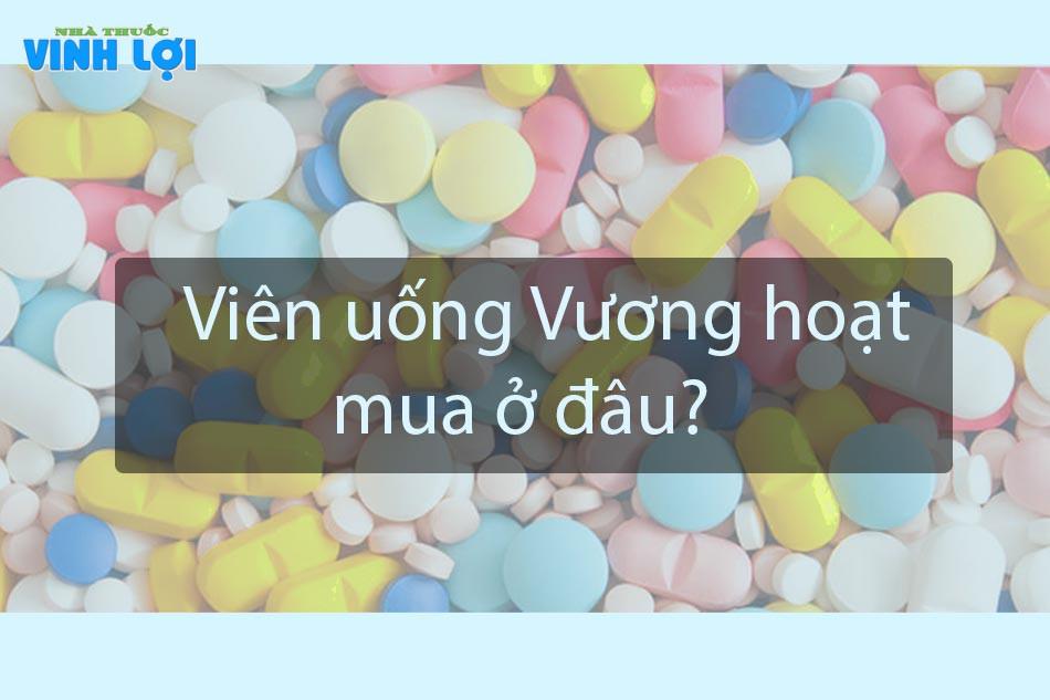 Mua viên uống Vương Hoạt ở đâu?